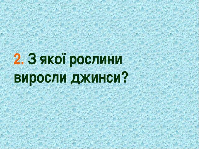 2. З якої рослини виросли джинси?