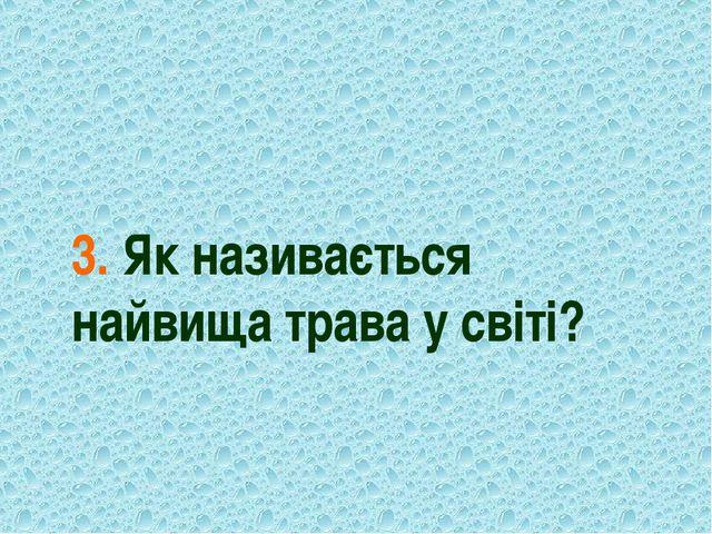 3. Як називається найвища трава у світі?