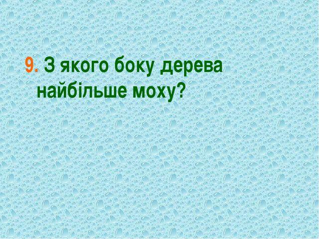 9. З якого боку дерева найбільше моху?