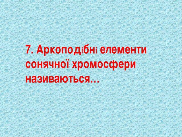 7. Аркоподібні елементи сонячної хромосфери називаються…