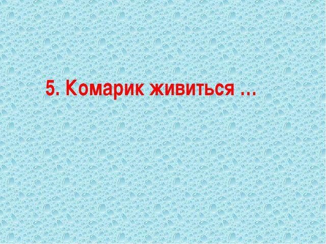 5. Комарик живиться …