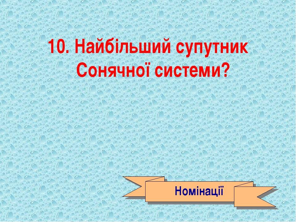 10. Найбільший супутник Сонячної системи? Номінації
