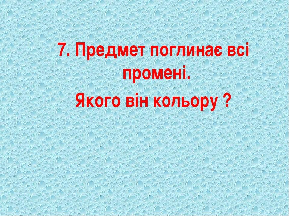 7. Предмет поглинає всі промені. Якого він кольору ?