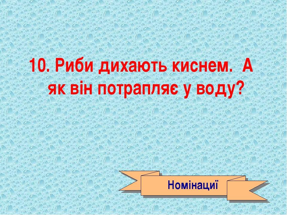 10. Риби дихають киснем. А як він потрапляє у воду? Номінациї