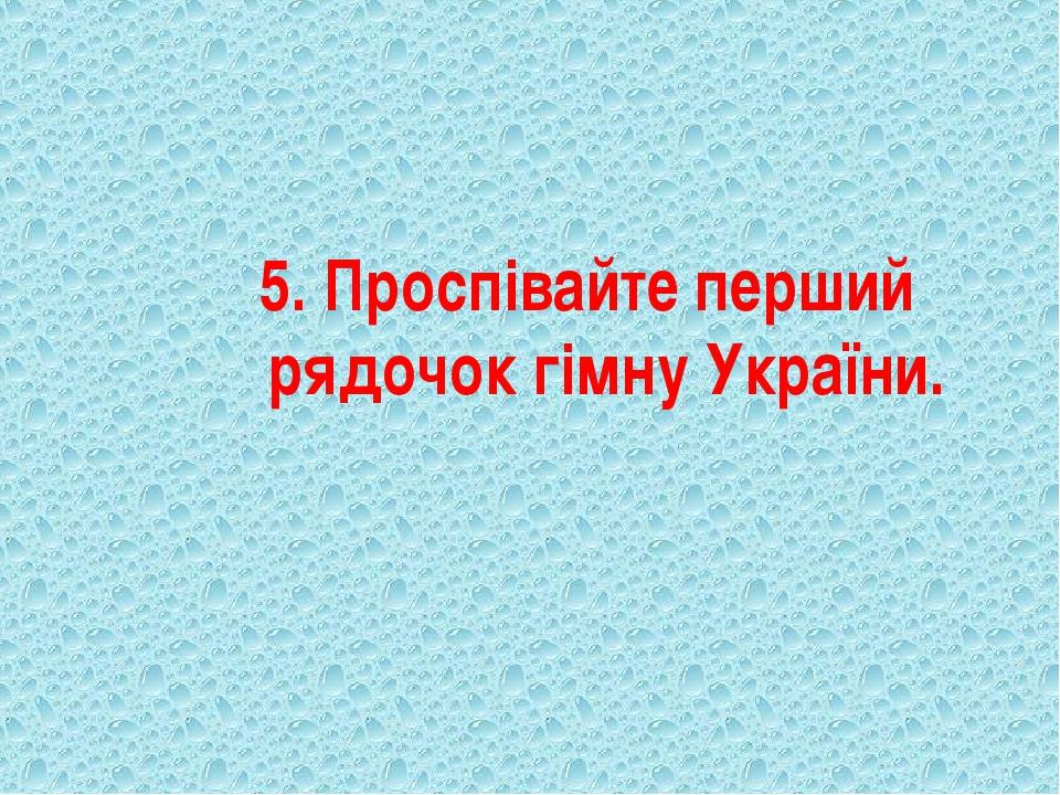 5. Проспівайте перший рядочок гімну України.