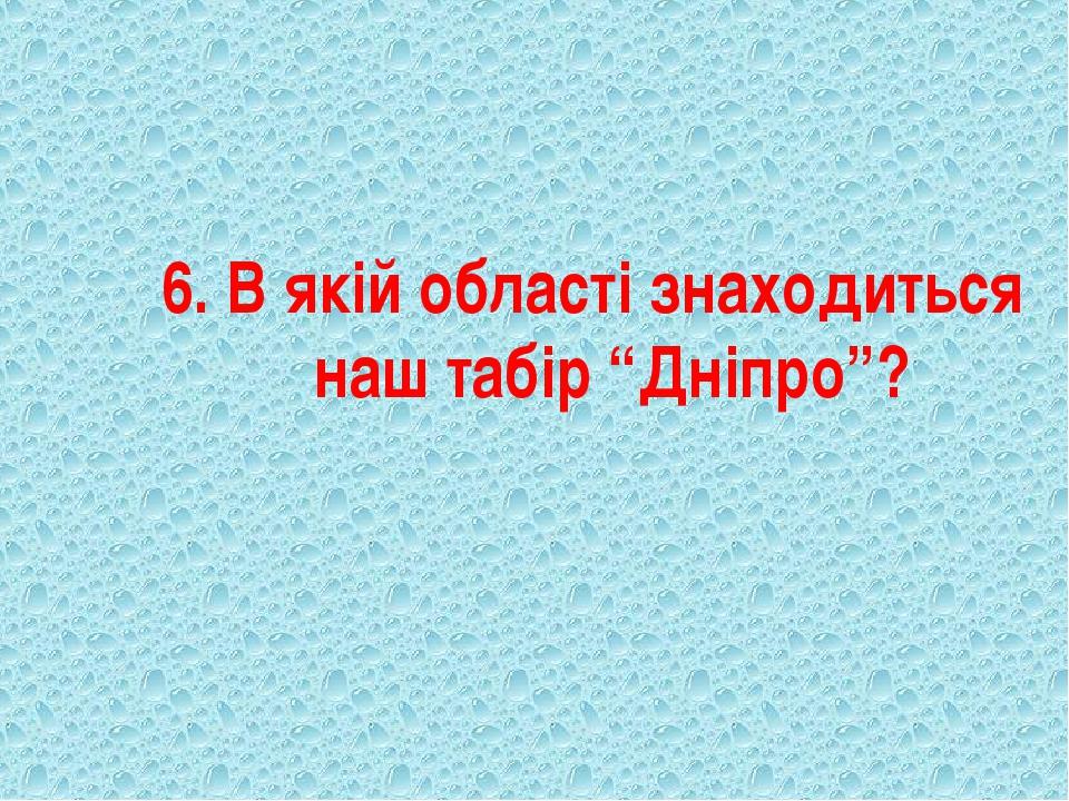 """6. В якій області знаходиться наш табір """"Дніпро""""?"""