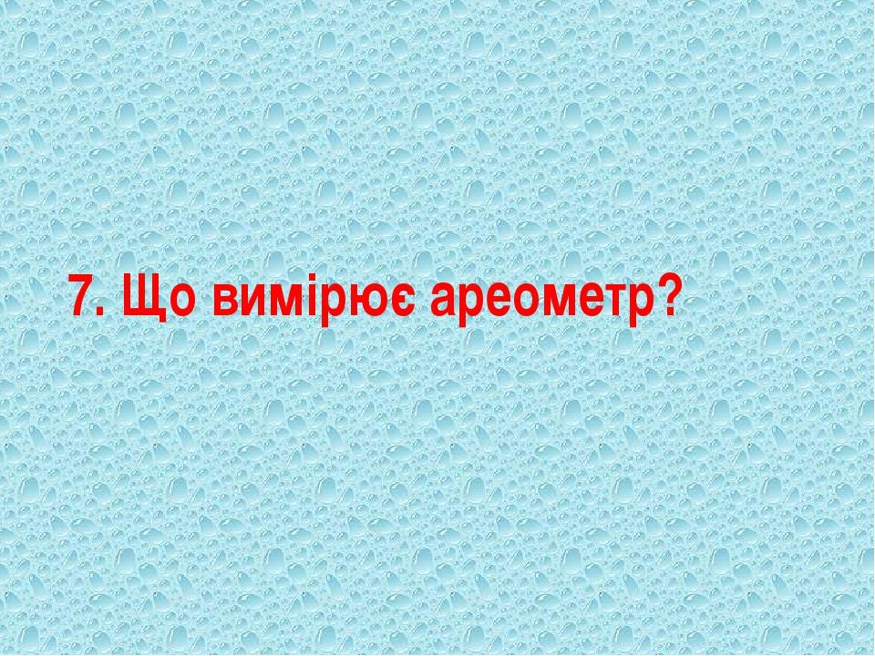 7. Що вимірює ареометр?