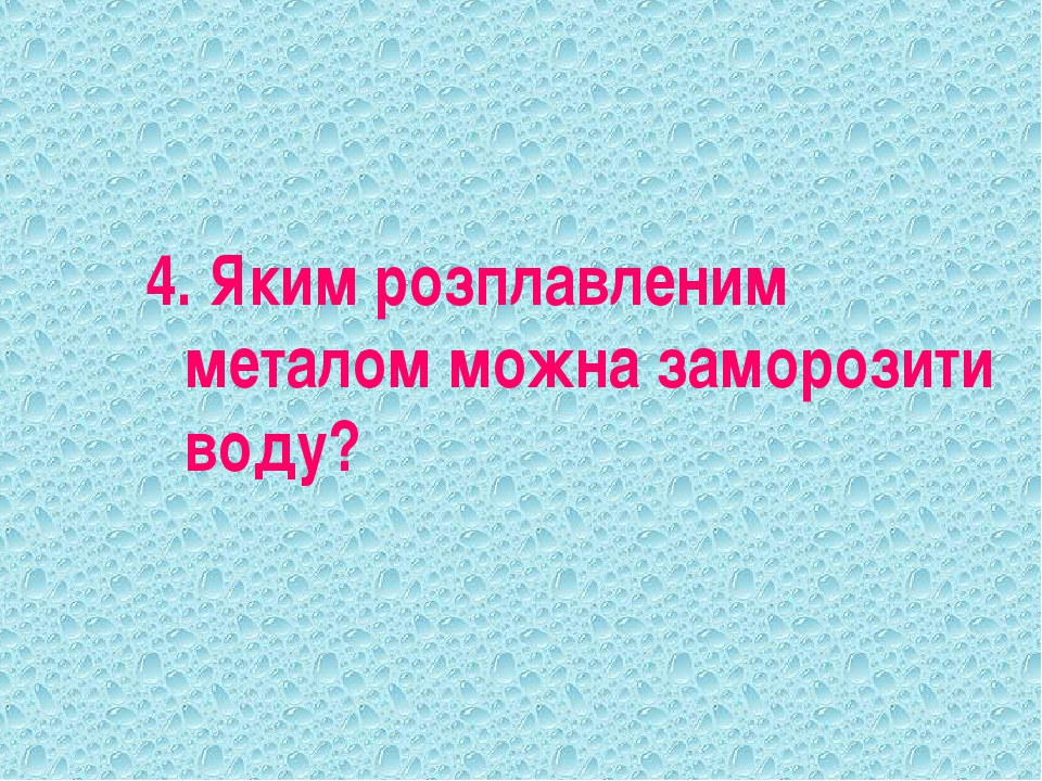 4. Яким розплавленим металом можна заморозити воду?