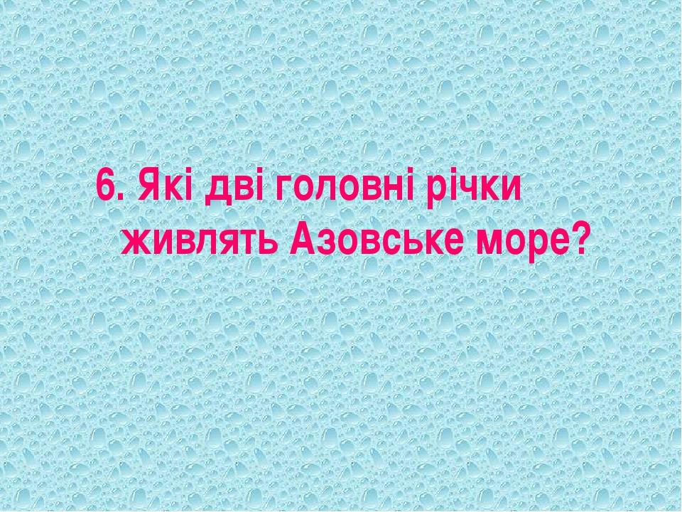 6. Які дві головні річки живлять Азовське море?