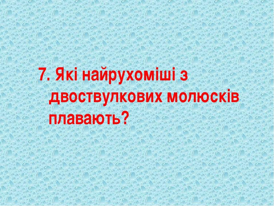 7. Які найрухоміші з двоствулкових молюсків плавають?