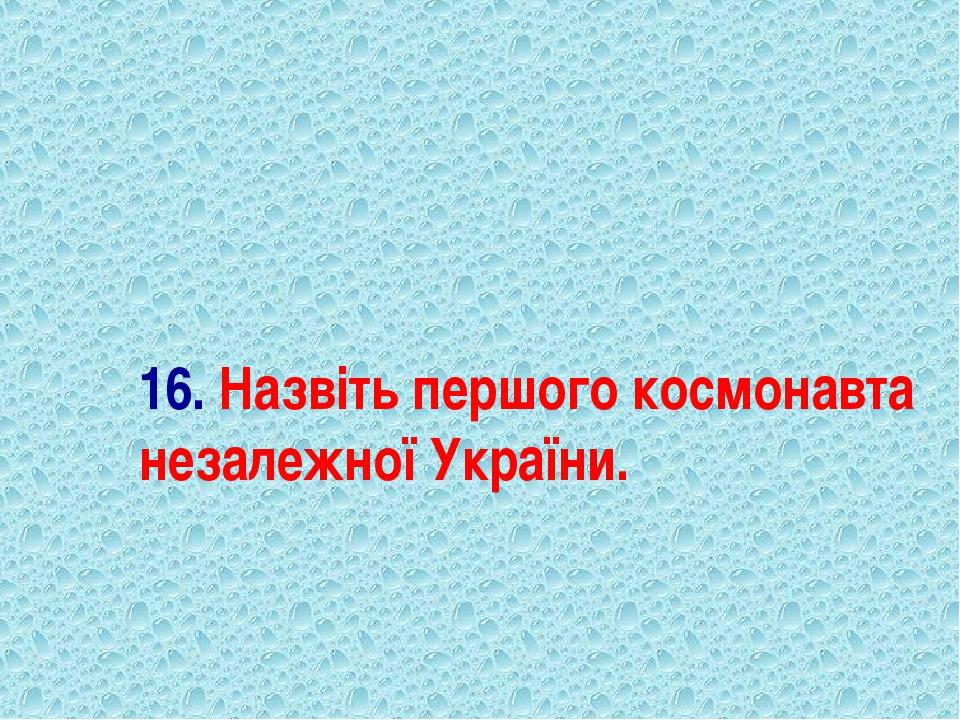 16. Назвіть першого космонавта незалежної України.