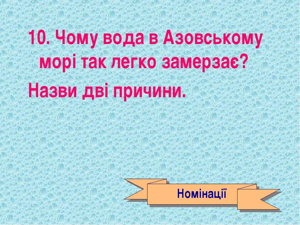 10. Чому вода в Азовському морі так легко замерзає? Назви дві причини. Номіна...