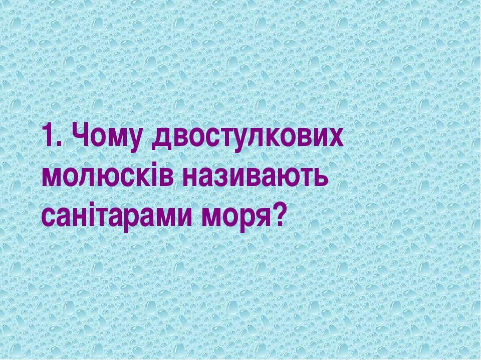 1. Чому двостулкових молюсків називають санітарами моря?