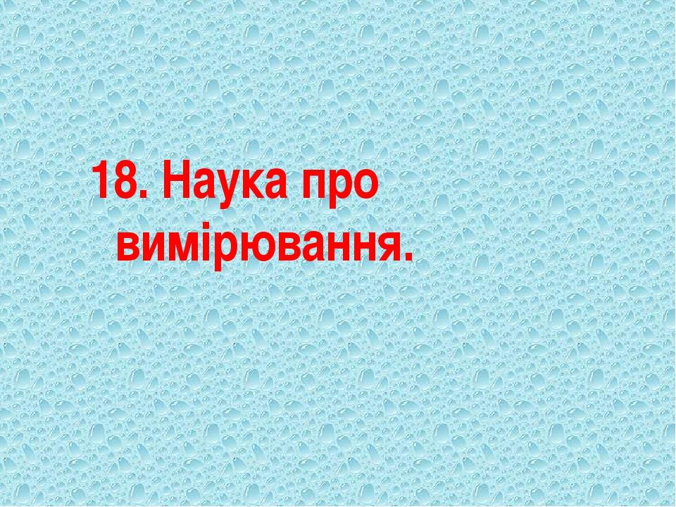 18. Наука про вимірювання.