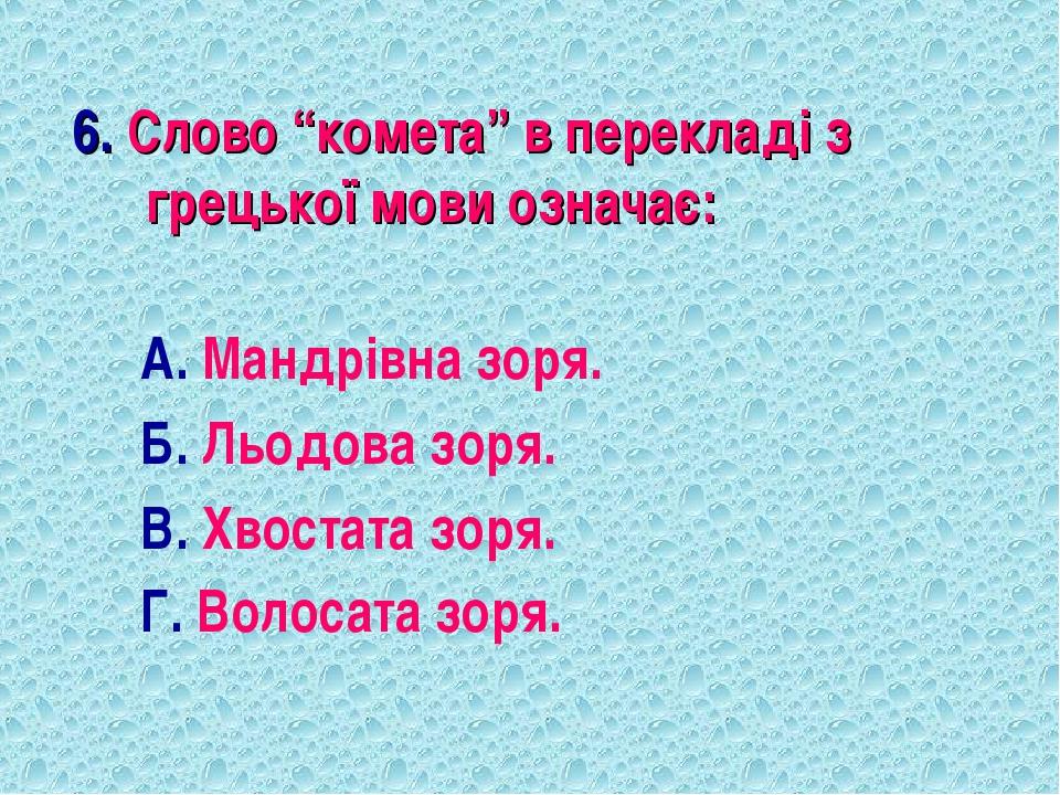 """6. Слово """"комета"""" в перекладі з грецької мови означає: А. Мандрівна зоря. Б...."""