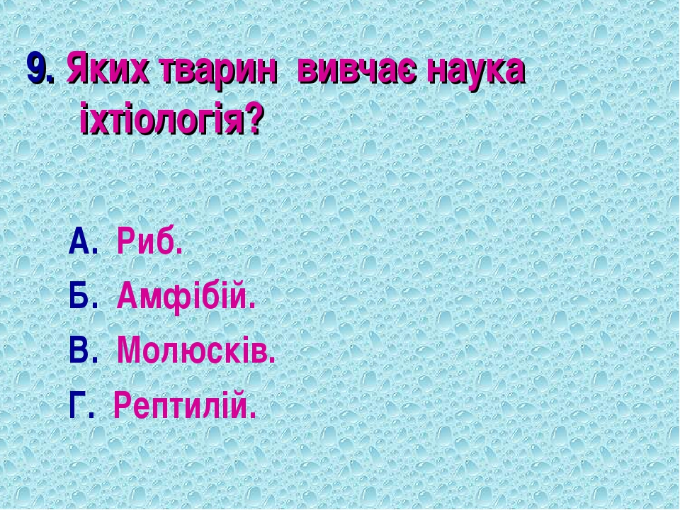 9. Яких тварин вивчає наука іхтіологія? А. Риб. Б. Амфібій. В. Молюсків. Г. Р...