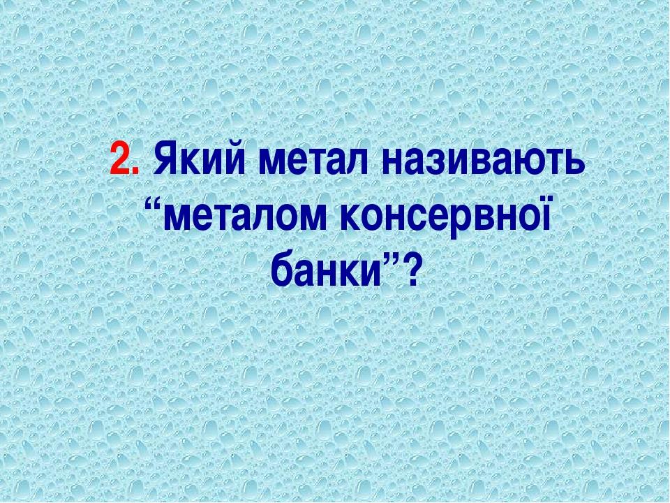 """2. Який метал називають """"металом консервної банки""""?"""
