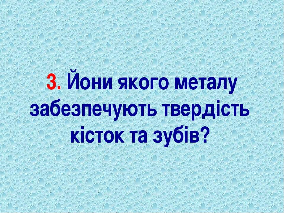 3. Йони якого металу забезпечують твердість кісток та зубів?