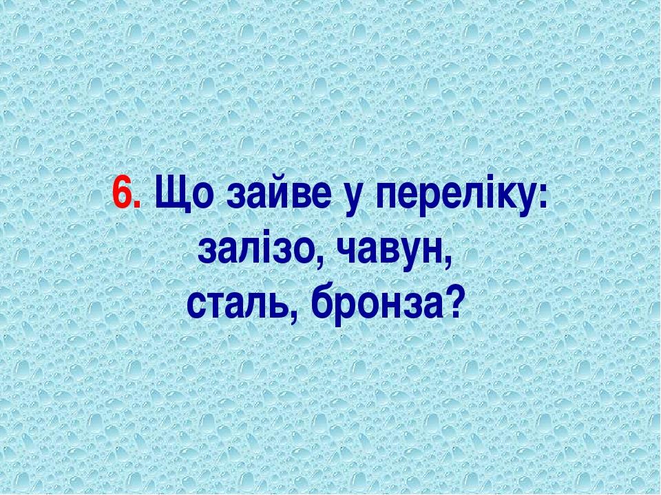6. Що зайве у переліку: залізо, чавун, сталь, бронза?