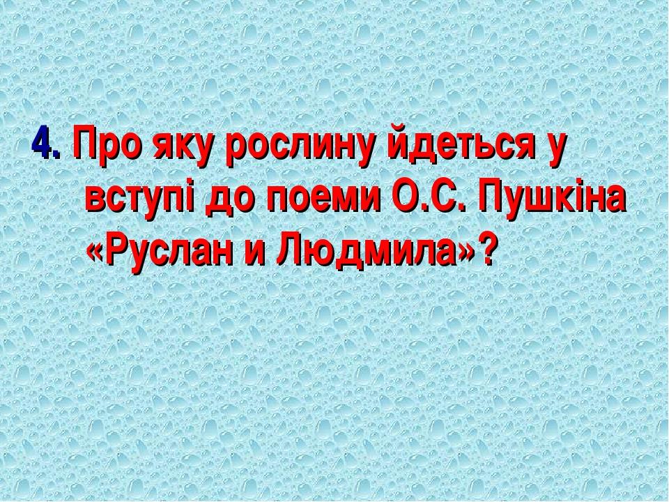 4. Про яку рослину йдеться у вступі до поеми О.С. Пушкіна «Руслан и Людмила»?
