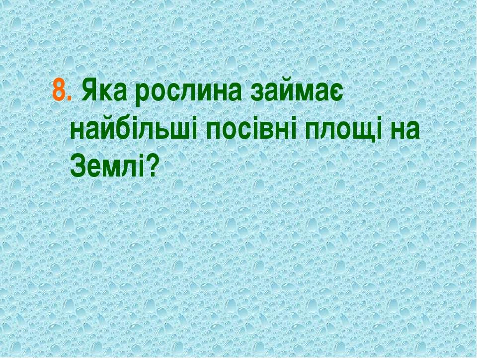 8. Яка рослина займає найбільші посівні площі на Землі?