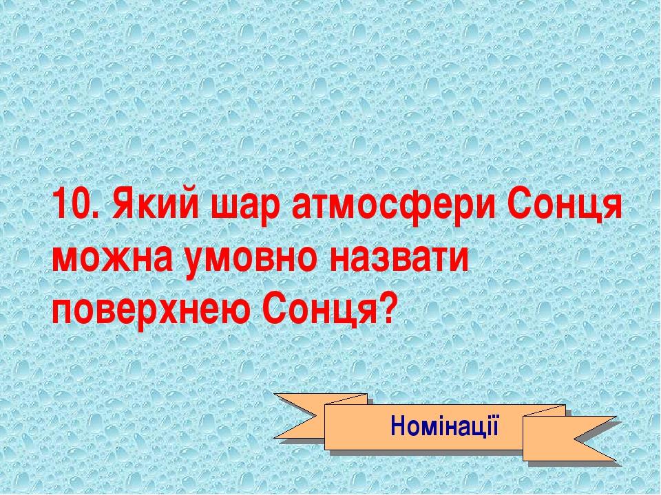 10. Який шар атмосфери Сонця можна умовно назвати поверхнею Сонця? Номінації