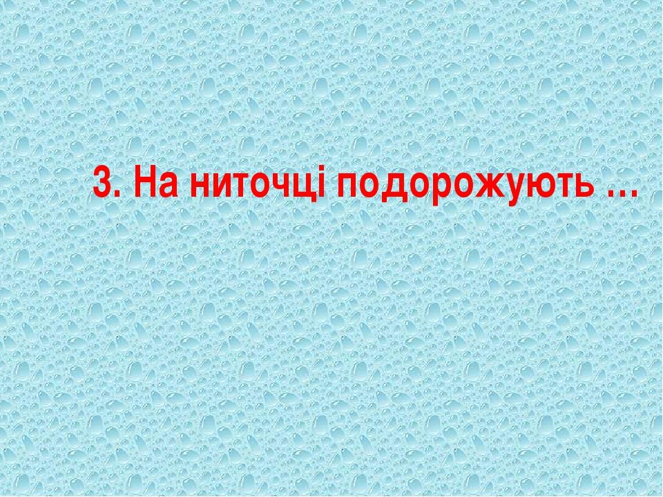 3. На ниточці подорожують …
