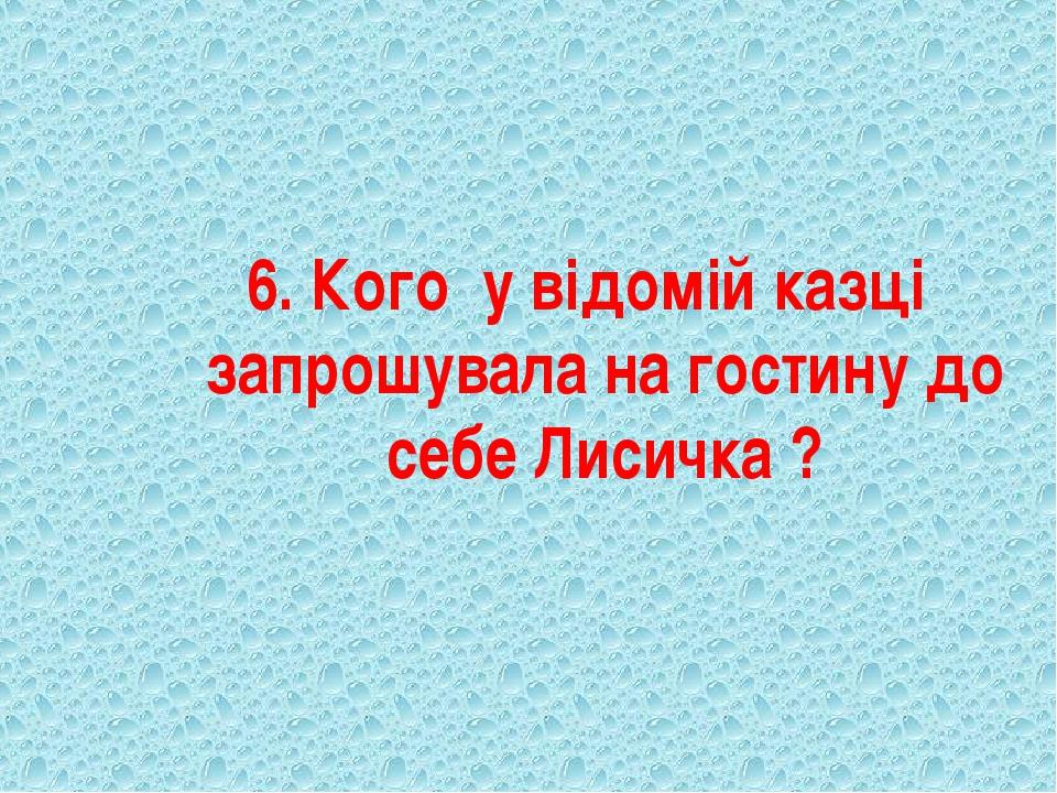 6. Кого у відомій казці запрошувала на гостину до себе Лисичка ?