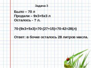 Было – 70 л Продали – 9х3+5х3 л Осталось - ? л. 70-(9х3+5х3)=70-(27+15)=70-4
