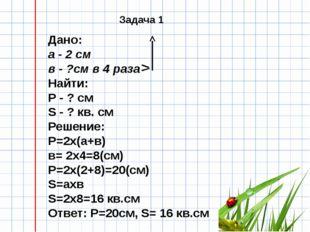 Дано: а - 2 см в - ?см в 4 раза Найти: Р - ? см S - ? кв. см Решение: Р=2х(а