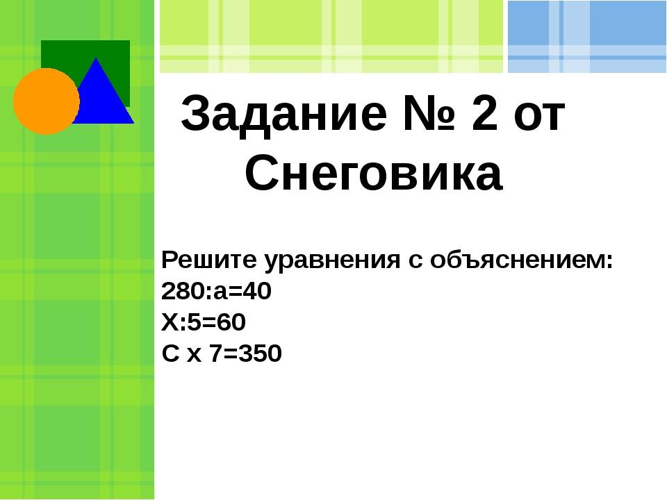 Задание № 2 от Снеговика Решите уравнения с объяснением: 280:а=40 Х:5=60 С х...