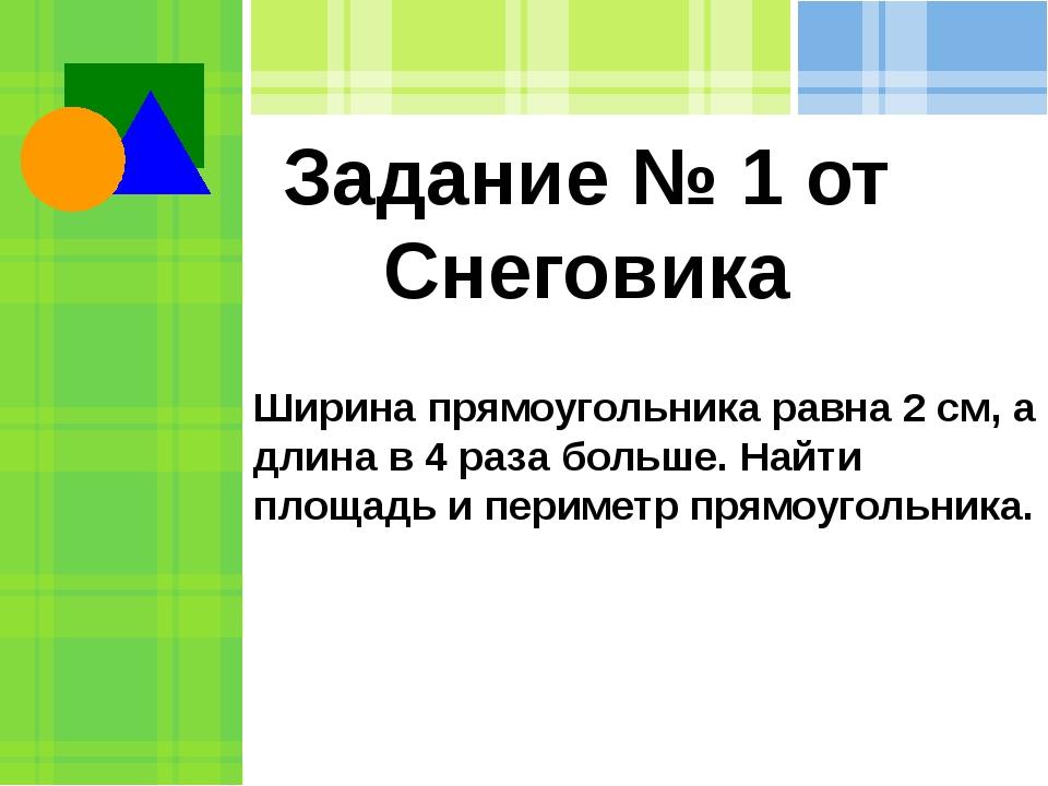 Задание № 1 от Снеговика Ширина прямоугольника равна 2 см, а длина в 4 раза б...