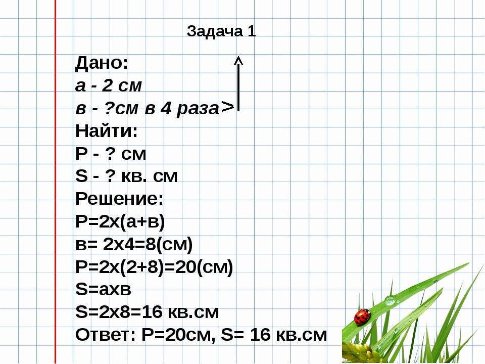Дано: а - 2 см в - ?см в 4 раза Найти: Р - ? см S - ? кв. см Решение: Р=2х(а...