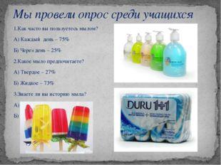 1.Как часто вы пользуетесь мылом? А) Каждый день – 75% Б) Через день – 25% 2.