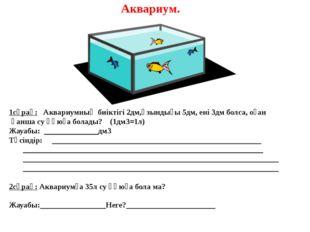 Аквариум. 1сұрақ: Аквариумның биіктігі 2дм,ұзындығы 5дм, ені 3дм болса, оған