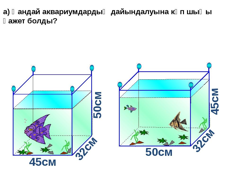 а) Қандай аквариумдардың дайындалуына көп шыңы қажет болды? 45см 45см 50см 5...