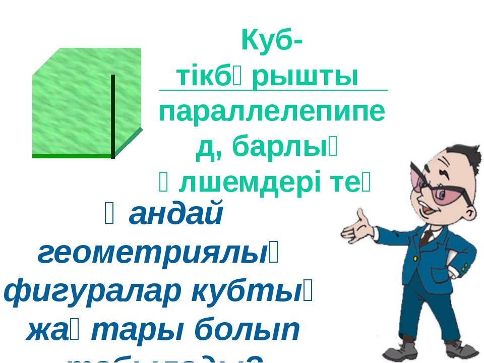 Қандай геометриялық фигуралар кубтың жақтары болып табылады? Куб-тікбұрышты п...