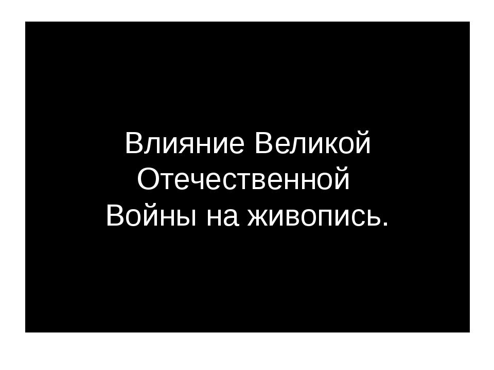 Влияние Великой Отечественной Войны на живопись.