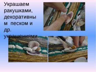 Украшаем ракушками, декоративным песком и др. украшениями.