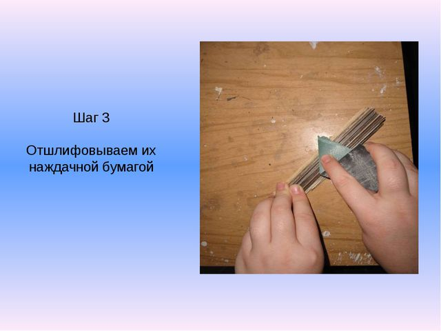 Шаг 3 Отшлифовываем их наждачной бумагой