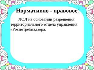Нормативно - правовое: ЛОЛ на основании разрешения территориального отдела уп