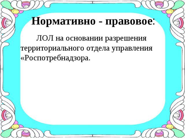Нормативно - правовое: ЛОЛ на основании разрешения территориального отдела уп...