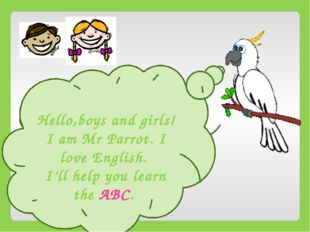 Hello,boys and girls! I am Mr Parrot. I love English. I'll help you learn th