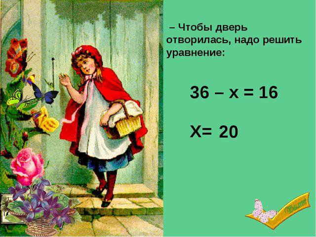 36 – х = 16 – Чтобы дверь отворилась, надо решить уравнение: Х= 20