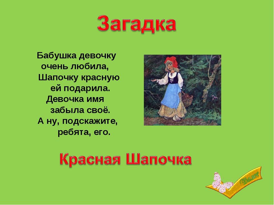 Бабушка девочку очень любила,  Шапочку красную  ей подарила. Девочка имя...