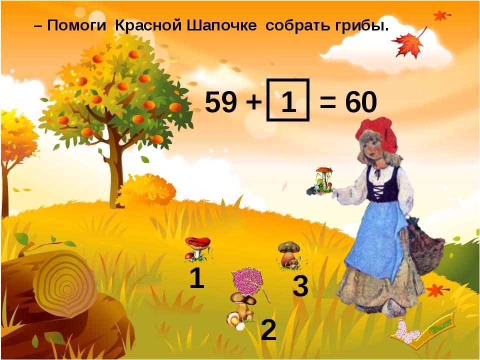 59 + = 60 1 2 3 1 – Помоги Красной Шапочке собрать грибы.