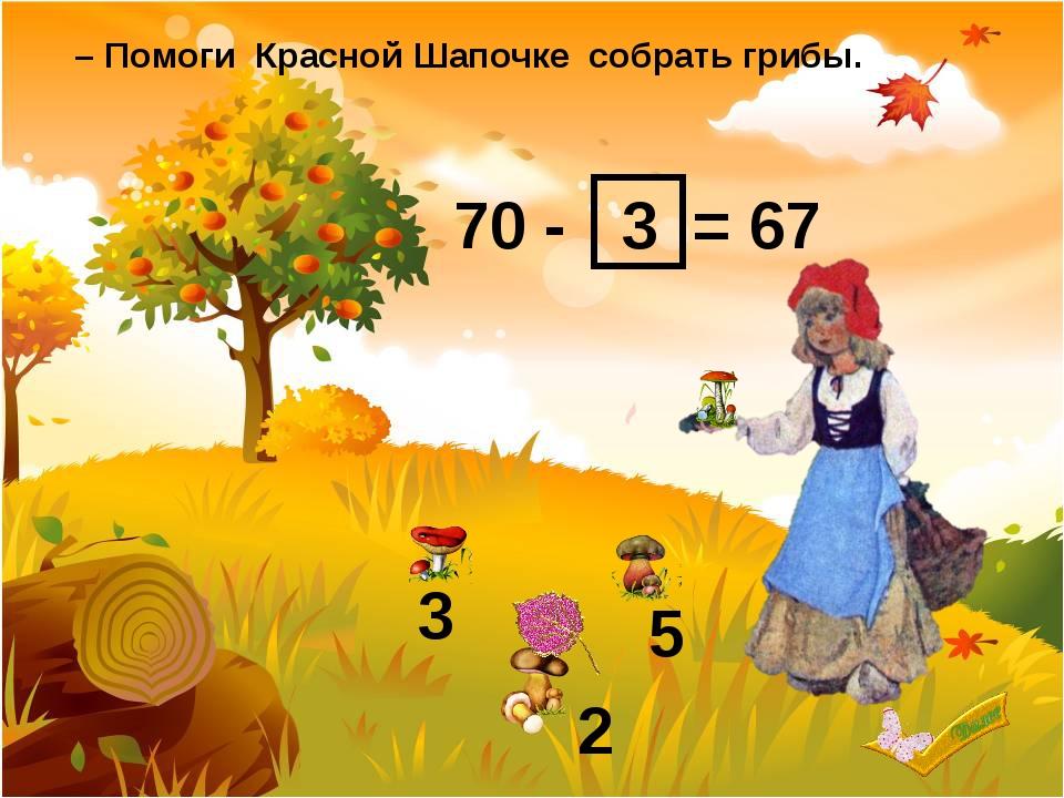70 - = 67 3 2 5 3 – Помоги Красной Шапочке собрать грибы.