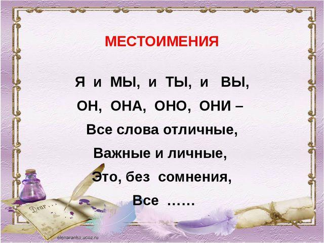 МЕСТОИМЕНИЯ Я и МЫ, и ТЫ, и ВЫ, ОН, ОНА, ОНО, ОНИ – Все слова отличные, Важны...