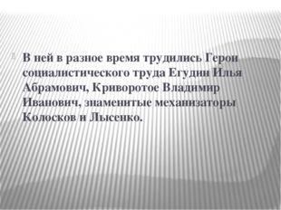 В ней в разное время трудились Герои социалистического труда Егудин Илья Абр