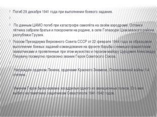 Погиб 29 декабря 1941 года при выполнении боевого задания.  По данным ЦАМО п